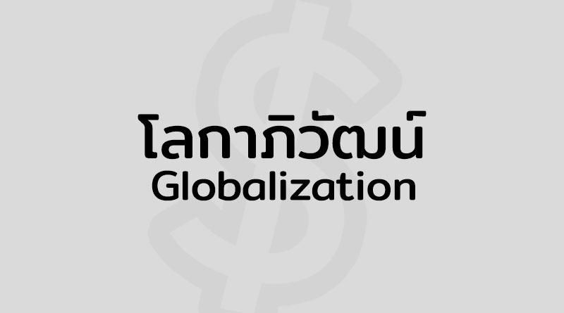 โลกาภิวัฒน์ คือ Globalization คือ ผลกระทบ เศรษฐกิจ โลกาภิวัฒน์ หมายถึง แปลว่า