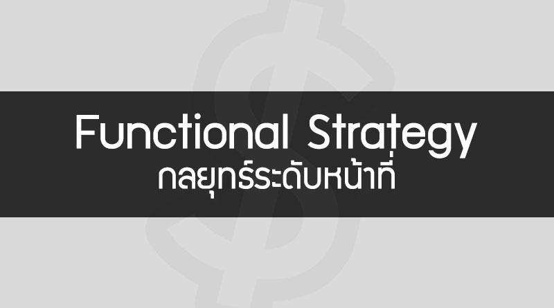 กลยุทธ์ระดับหน้าที่ คือ Functional Strategy คือ การจัดการเชิงกลยุทธ์