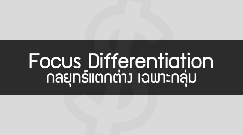 Focus Differentiation คือ กลยุทธ์ Focus Differentiation Strategy กลยุทธ์สร้างความแตกต่าง เฉพาะทาง